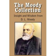 The Moody Collection, Insight and Wisdom from D. L. Moody - That Gospel Sermon on the Blessed Hope, Sovereign Grace, Sowing and Reaping, the Way to Go by Dwight Lyman Moody