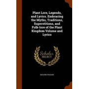Plant Lore, Legends, and Lyrics. Embracing the Myths, Traditions, Superstitions, and Folk-Lore of the Plant Kingdom Volume and Lyrics by Richard Folkard