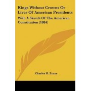 Kings Without Crowns or Lives of American Presidents by JR. Charles H Evans