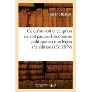 Ce Qu'on Voit Et Ce Qu'on Ne Voit Pas, Ou L'Economie Politique En Une Lecon (5e Edition) (Ed.1879) by Frederic Bastiat