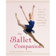 The Ballet Companion: A Dancer's Guide to the Technique, Traditions and Joy of Ballet by Eliza Gaynor Minden
