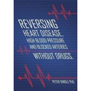 Reversing Heart Disease, High Blood Pressure and Blocked Arteries - Without Drugs by Peter Dingle