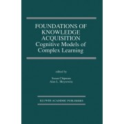 Foundations of Knowledge Acquisition: Cognitive Models of Complex Learning by Susan F. Chipman