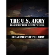 The U.S. Army Leadership Field Manual FM 22-100 by Leadership Center for Army and Us Army