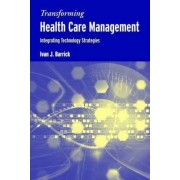 Transforming Health Care Management: Integrating Technology Strategies by Ivan J. Barrick