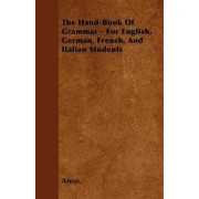The Hand-Book Of Grammar - For English, German, French, And Italian Students by Anon.