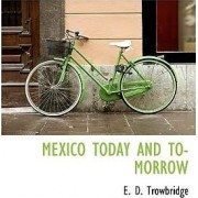 Mexico Today and To- Morrow by E D Trowbridge