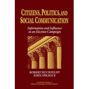 Citizens, Politics and Social Communication by R. Robert Huckfeldt