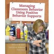 Managing Classroom Behavior Using Positive Behavior Supports by Terrance M. Scott