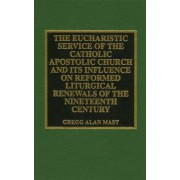 The Eucharistic Service of the Catholic Apostolic Church and Its Influence on Reformed Liturgical Renewals of the Nineteenth Century by Gregg Alan Mast