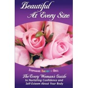 Beautiful at Every Size, the Every Woman's Guide to Nurturing Confidence & Self-Esteem about Your Body by Stephanie Rainbow Bell