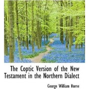 The Coptic Version of the New Testament in the Northern Dialect by George William Horne