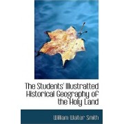 The Students' Illustratted Historical Geography of the Holy Land by William Walter Smith