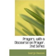 Prayers, with a Discourse on Prayer. 2nd Series by George Dawson