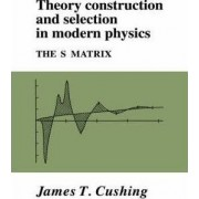 Theory Construction and Selection in Modern Physics by James T. Cushing