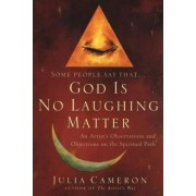Some People Say God is No Laughing Matter by Julia Cameron