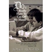 Do I Really Have to Cut Off My Hand? by Joyce Rogers