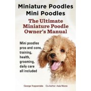 Miniature Poodles Mini Poodles. Miniature Poodles Pros and Cons, Training, Health, Grooming, Daily Care All Included. by George Hoppendale