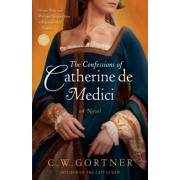 The Confessions of Catherine de Medici by C W Gortner