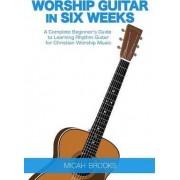 Worship Guitar in Six Weeks by Micah Brooks