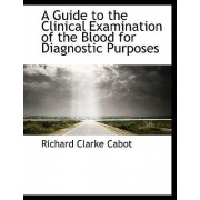 A Guide to the Clinical Examination of the Blood for Diagnostic Purposes by Richard Clarke Cabot