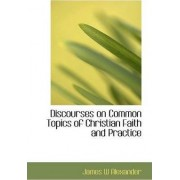Discourses on Common Topics of Christian Faith and Practice by James W Alexander