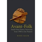 Avant-Folk: Small Press Poetry Networks from 1950 to the Present by Ross Hair