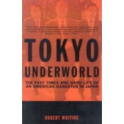 Tokyo Underworld: the Fast Times and Hard Life of an American Gangster in Japan by Robert Whiting