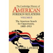 The Cambridge History of American Foreign Relations: Volume 2, the American Search for Opportunity, 1865-1913 by Walter LaFeber
