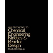 An Introduction to Chemical Engineering Kinetics and Reactor Design by Charles G. Hill