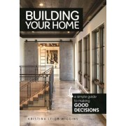 Building Your Home: A Simple Guide to Making Good Decisions: A Simple Guide to Making Good Decisions