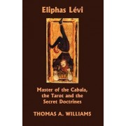 Eliphas Levi, Master of the Cabala, the Tarot and the Secret Doctrines by Thomas Arthur Williams