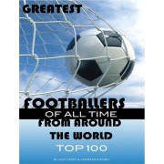 Greatest Footballers of All Time from Around the World Top 100 by Alex Trost