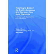 Teaching to Exceed the English Language Arts Common Core State Standards: A Critical Inquiry Approach for 6-12 Classrooms