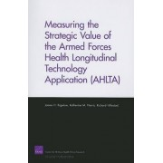 Measuring the Strategic Value of the Armed Forces Health Longitudinal Technology Application (AHLTA) by James H Bigelow