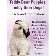 Teddy Bear Puppies, Teddy Bear Dogs! Facts and Information. the Complete Owner's Guide to the Dogs That Look Like Teddy Bears by Joseph Buckley