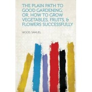The Plain Path to Good Gardening; Or, How to Grow Vegetables, Fruits, & Flowers Successfully by Wood Samuel