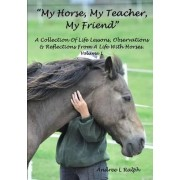 My Horse, My Teacher, My Friend A Collection of Life Lessons, Observations & Reflections from A Life with Horses. Volume 1 by Andree L Ralph