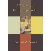 A Theology of Christian Spirituality by Samuel M. Powell
