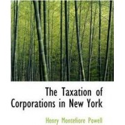 The Taxation of Corporations in New York by Henry Montefiore Powell
