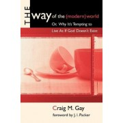 The Way of the (Modern) World, or, Why it's Tempting to Live as If God Doesn't Exist by Craig Gay