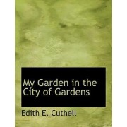 My Garden in the City of Gardens by Edith E Cuthell
