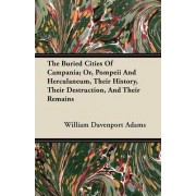 The Buried Cities Of Campania; Or, Pompeii And Herculaneum, Their History, Their Destruction, And Their Remains by William Davenport Adams
