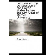 Lectures on the Constitution of the United States Before the Law Class of Mercer University by Emor Speer