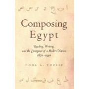 Composing Egypt: Reading, Writing, and the Emergence of a Modern Nation, 1870-1930
