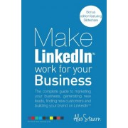 Make Linkedin Work for Your Business: The Complete Guide to Marketing Your Business, Generating Leads, Finding New Customers and Building Your Brand o