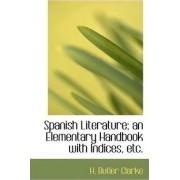 Spanish Literature; An Elementary Handbook with Indices, Etc. by H Butler Clarke