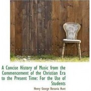 A Concise History of Music from the Commencement of the Christian Era to the Present Time by Henry George Bonavia Hunt