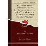 The Great Christian Doctrine of Original Sin Defended, Evidences of It's Truth Produced, and Arguments to the Contrary Answered (Classic Reprint) by Jonathan Edwards