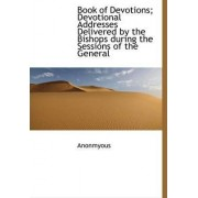 Book of Devotions; Devotional Addresses Delivered by the Bishops During the Sessions of the General by Anonmyous